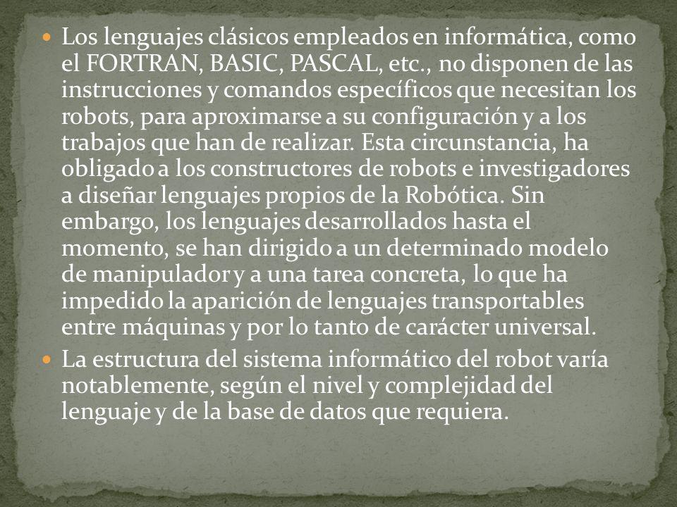Los lenguajes clásicos empleados en informática, como el FORTRAN, BASIC, PASCAL, etc., no disponen de las instrucciones y comandos específicos que necesitan los robots, para aproximarse a su configuración y a los trabajos que han de realizar.
