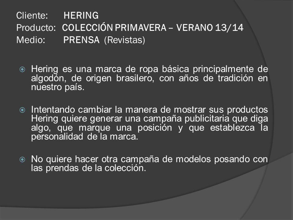Cliente: HERING Producto: COLECCIÓN PRIMAVERA – VERANO 13/14 Medio: PRENSA (Revistas) Hering es una marca de ropa básica principalmente de algodón, de origen brasilero, con años de tradición en nuestro país.