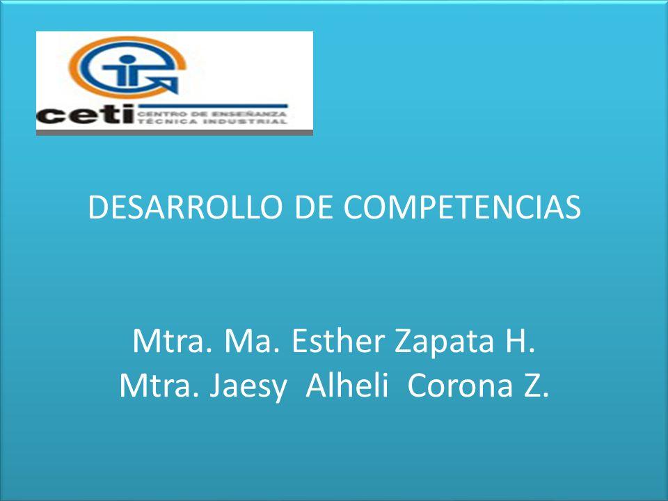DESARROLLO DE COMPETENCIAS Mtra. Ma. Esther Zapata H. Mtra. Jaesy Alheli Corona Z.