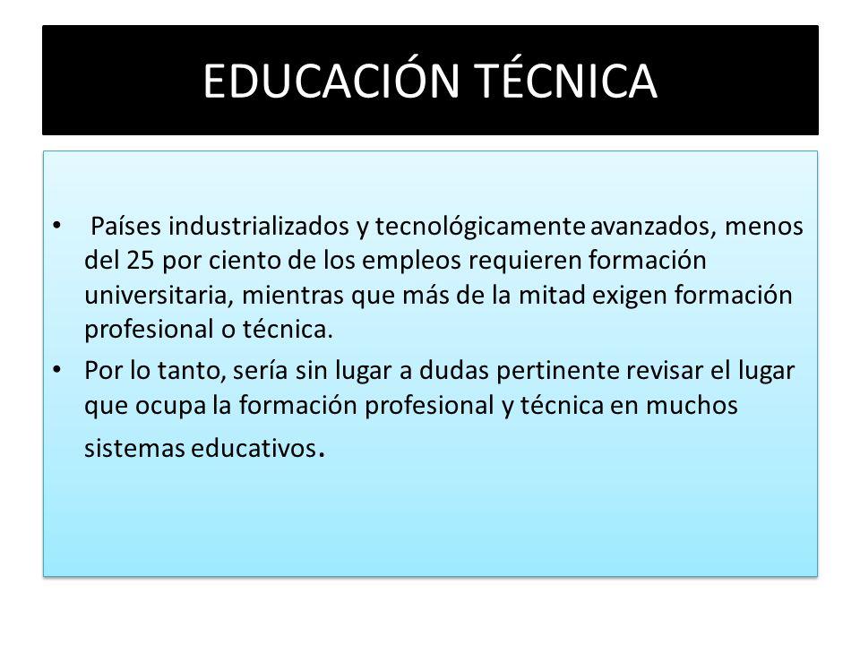 EDUCACIÓN TÉCNICA Países industrializados y tecnológicamente avanzados, menos del 25 por ciento de los empleos requieren formación universitaria, mien