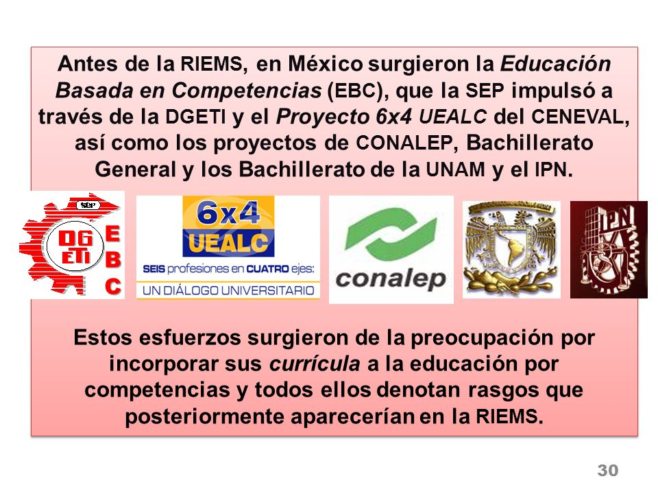 Antes de la RIEMS, en México surgieron la Educación Basada en Competencias ( EBC ), que la SEP impulsó a través de la DGETI y el Proyecto 6x4 UEALC de
