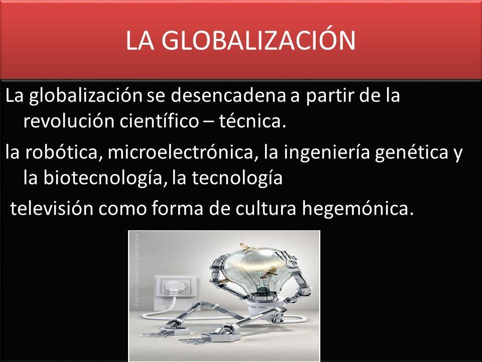 LA GLOBALIZACIÓN La globalización se desencadena a partir de la revolución científico – técnica. la robótica, microelectrónica, la ingeniería genética