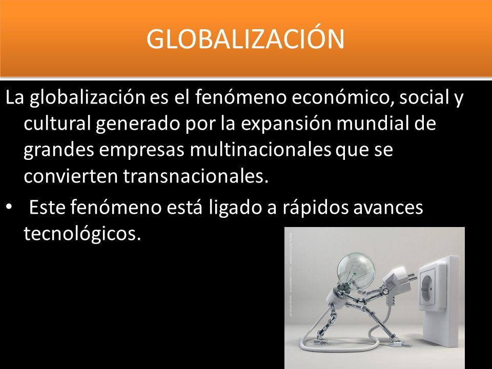 GLOBALIZACIÓN La globalización es el fenómeno económico, social y cultural generado por la expansión mundial de grandes empresas multinacionales que s
