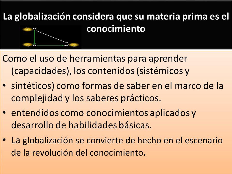 La globalización considera que su materia prima es el conocimiento Como el uso de herramientas para aprender (capacidades), los contenidos (sistémicos