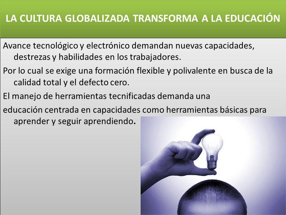 LA CULTURA GLOBALIZADA TRANSFORMA A LA EDUCACIÓN Avance tecnológico y electrónico demandan nuevas capacidades, destrezas y habilidades en los trabajad