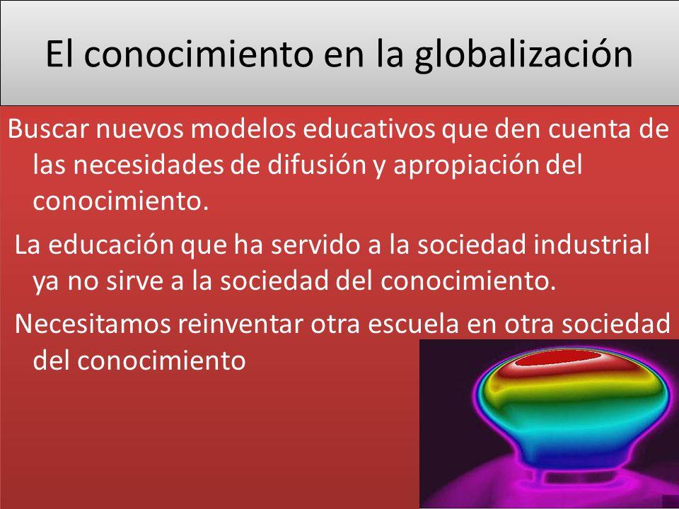 El conocimiento en la globalización Buscar nuevos modelos educativos que den cuenta de las necesidades de difusión y apropiación del conocimiento. La