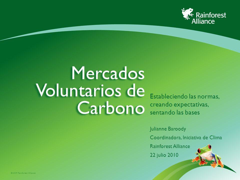 ©2009 Rainforest Alliance Mercados Voluntarios de Carbono Estableciendo las normas, creando expectativas, sentando las bases Julianne Baroody Coordina