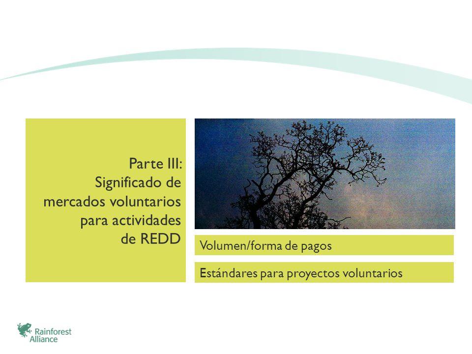 Parte III: Significado de mercados voluntarios para actividades de REDD Estándares para proyectos voluntarios Volumen/forma de pagos