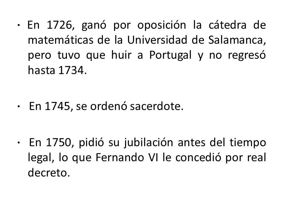 · En 1726, ganó por oposición la cátedra de matemáticas de la Universidad de Salamanca, pero tuvo que huir a Portugal y no regresó hasta 1734.