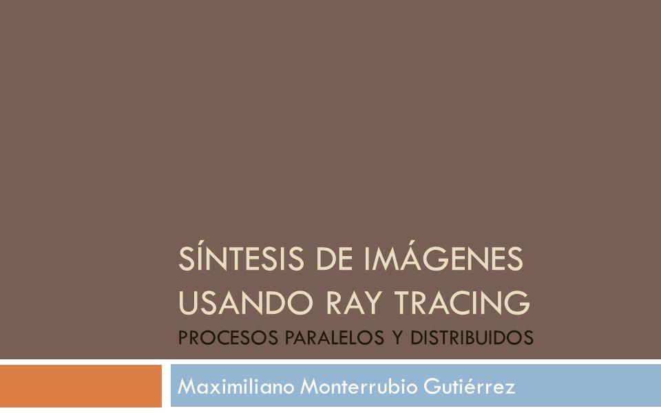 SÍNTESIS DE IMÁGENES USANDO RAY TRACING PROCESOS PARALELOS Y DISTRIBUIDOS Maximiliano Monterrubio Gutiérrez