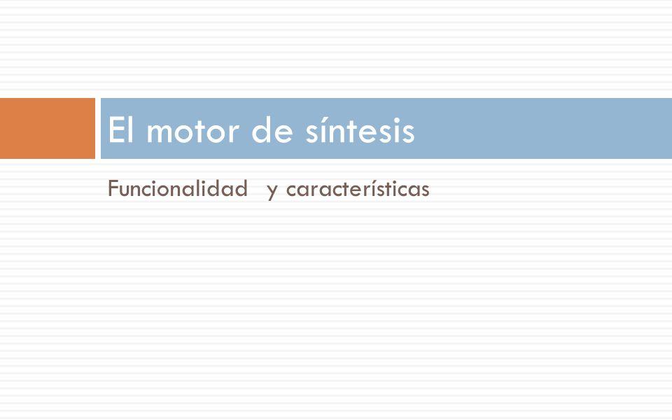 Funcionalidad y características El motor de síntesis
