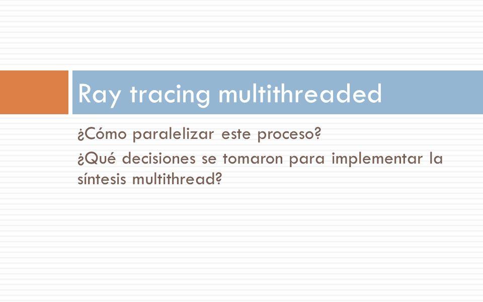 ¿Cómo paralelizar este proceso? ¿Qué decisiones se tomaron para implementar la síntesis multithread? Ray tracing multithreaded