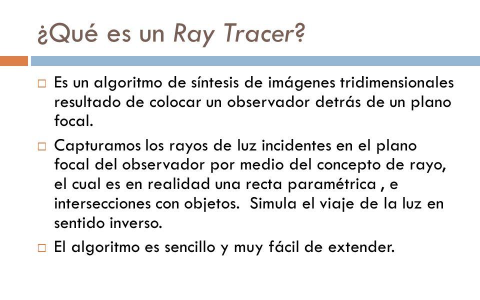 ¿Qué es un Ray Tracer? Es un algoritmo de síntesis de imágenes tridimensionales resultado de colocar un observador detrás de un plano focal. Capturamo