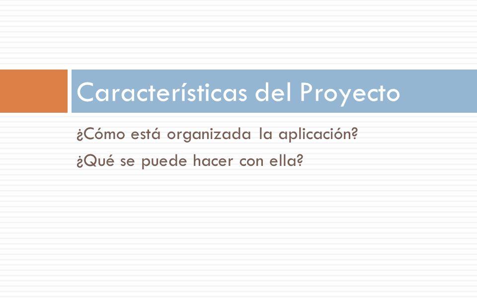 ¿Cómo está organizada la aplicación? ¿Qué se puede hacer con ella? Características del Proyecto