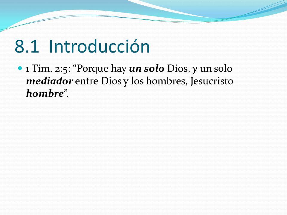 8.1 Introducción 1 Tim. 2:5: Porque hay un solo Dios, y un solo mediador entre Dios y los hombres, Jesucristo hombre.