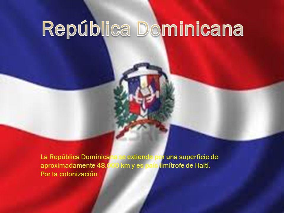 La República Dominicana se extiende por una superficie de aproximadamente 48.000 km y es país limítrofe de Haití. Por la colonización.