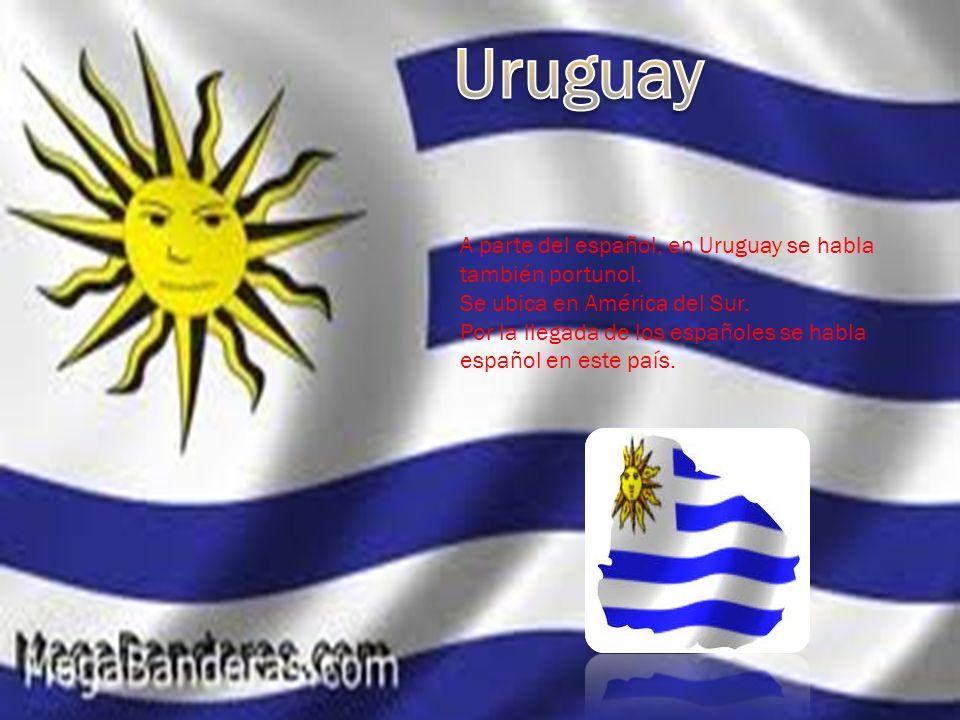 A parte del español, en Uruguay se habla también portunol. Se ubica en América del Sur. Por la llegada de los españoles se habla español en este país.