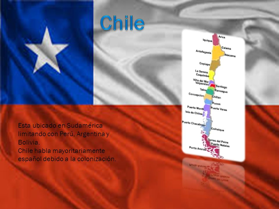 Esta ubicado en Sudamérica limitando con Perú, Argentina y Bolivia. Chile habla mayoritariamente español debido a la colonización.