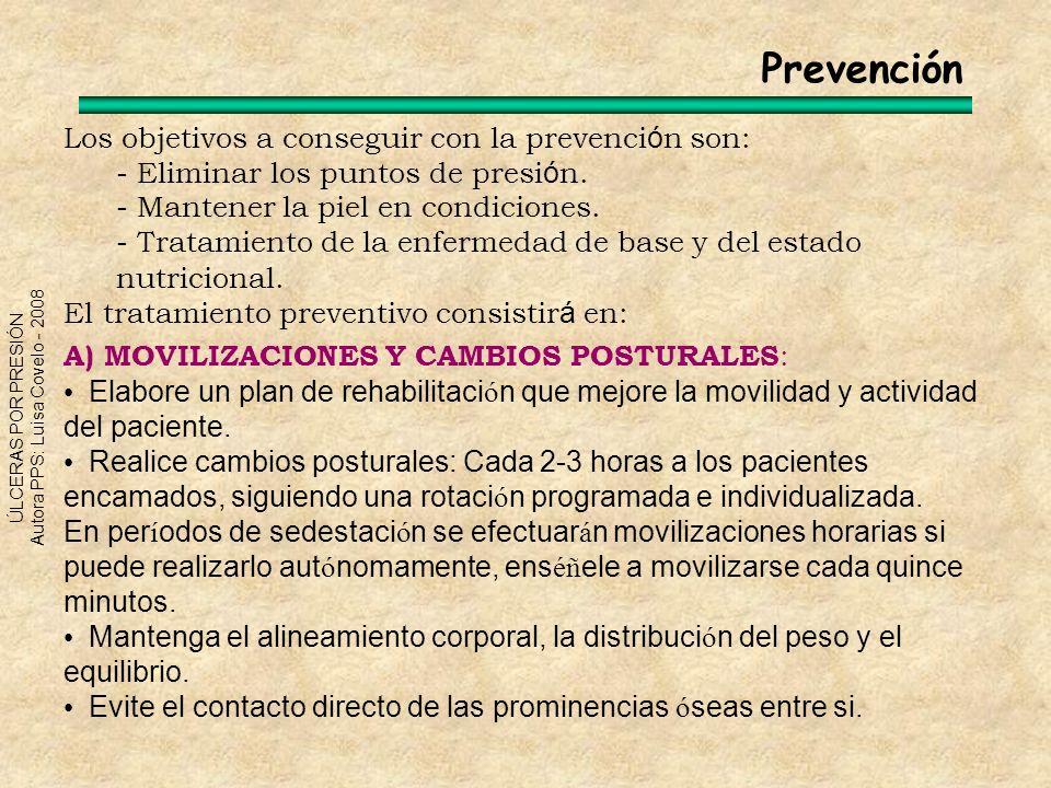 ÚLCERAS POR PRESIÓN Autora PPS: Luisa Covelo - 2008 Los objetivos a conseguir con la prevenci ó n son: - Eliminar los puntos de presi ó n. - Mantener