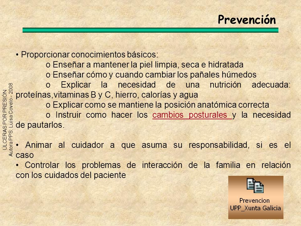 ÚLCERAS POR PRESIÓN Autora PPS: Luisa Covelo - 2008 Prevención Proporcionar conocimientos básicos: o Enseñar a mantener la piel limpia, seca e hidrata