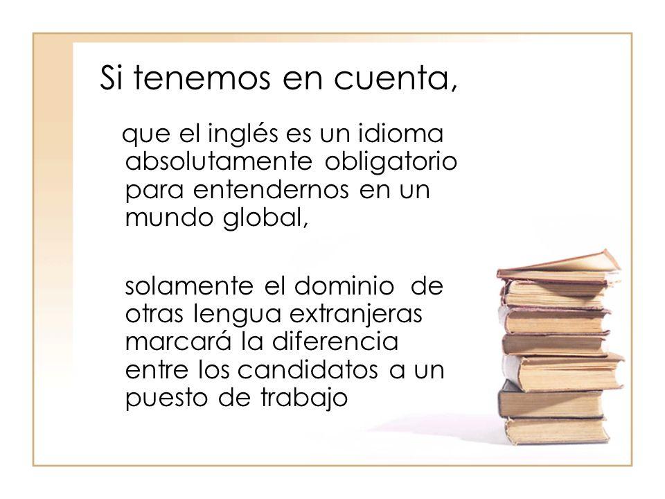 Si tenemos en cuenta, que el inglés es un idioma absolutamente obligatorio para entendernos en un mundo global, solamente el dominio de otras lengua extranjeras marcará la diferencia entre los candidatos a un puesto de trabajo
