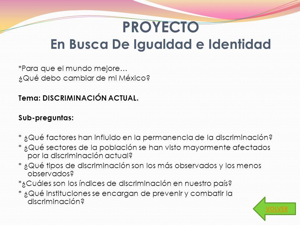 *Para que el mundo mejore… ¿Qué debo cambiar de mi México? Tema: DISCRIMINACIÓN ACTUAL. Sub-preguntas: * ¿Qué factores han influido en la permanencia