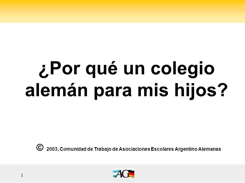 1 ¿Por qué un colegio alemán para mis hijos? © 2003, Comunidad de Trabajo de Asociaciones Escolares Argentino Alemanas