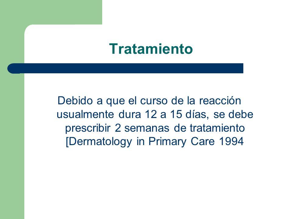 Tratamiento Debido a que el curso de la reacción usualmente dura 12 a 15 días, se debe prescribir 2 semanas de tratamiento [Dermatology in Primary Care 1994