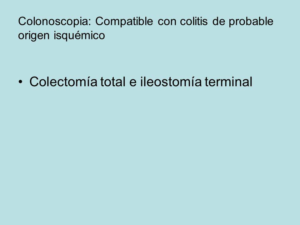 Colonoscopia: Compatible con colitis de probable origen isquémico Colectomía total e ileostomía terminal
