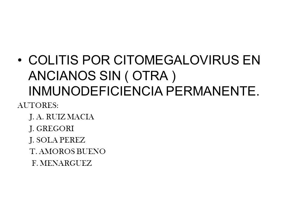 COLITIS POR CITOMEGALOVIRUS EN ANCIANOS SIN ( OTRA ) INMUNODEFICIENCIA PERMANENTE. AUTORES: J. A. RUIZ MACIA J. GREGORI J. SOLA PEREZ T. AMOROS BUENO