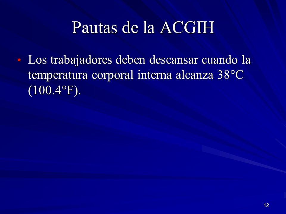12 Pautas de la ACGIH Los trabajadores deben descansar cuando la temperatura corporal interna alcanza 38°C (100.4°F). Los trabajadores deben descansar