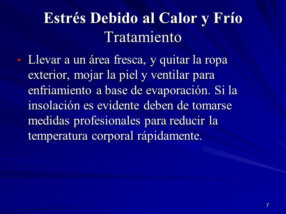 7 Estrés Debido al Calor y Frío Tratamiento Llevar a un área fresca, y quitar la ropa exterior, mojar la piel y ventilar para enfriamiento a base de e