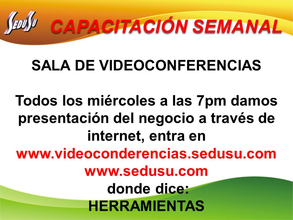 CAPACITACIÓN SEMANAL SALA DE VIDEOCONFERENCIAS Todos los miércoles a las 7pm damos presentación del negocio a través de internet, entra en www.videoco