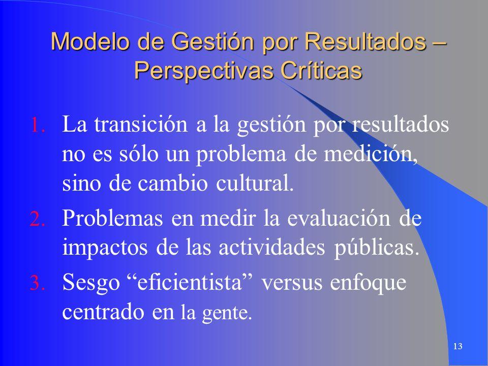 13 Modelo de Gestión por Resultados – Perspectivas Críticas 1. La transición a la gestión por resultados no es sólo un problema de medición, sino de c