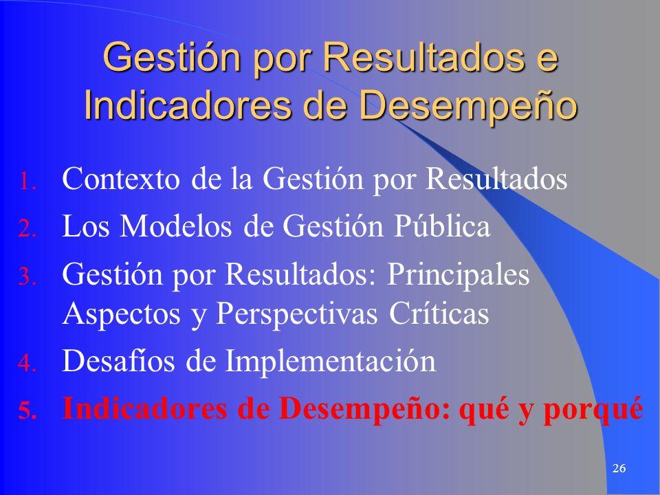 26 Gestión por Resultados e Indicadores de Desempeño 1. Contexto de la Gestión por Resultados 2. Los Modelos de Gestión Pública 3. Gestión por Resulta