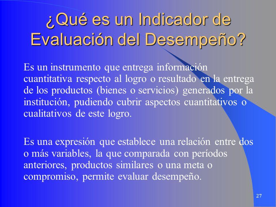27 ¿Qué es un Indicador de Evaluación del Desempeño? Es un instrumento que entrega información cuantitativa respecto al logro o resultado en la entreg