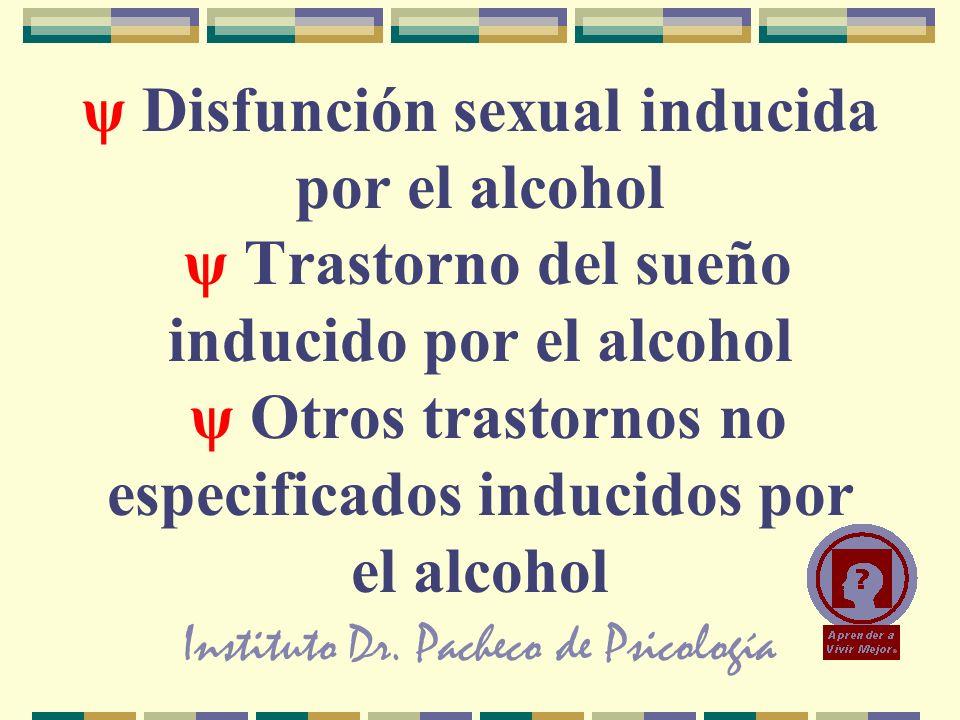 Instituto Dr. Pacheco de Psicología ψ Disfunción sexual inducida por el alcohol ψ Trastorno del sueño inducido por el alcohol ψ Otros trastornos no es