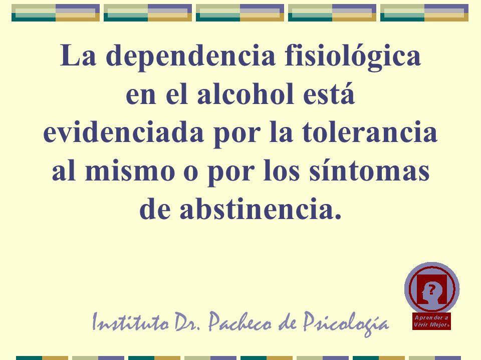 Instituto Dr. Pacheco de Psicología La dependencia fisiológica en el alcohol está evidenciada por la tolerancia al mismo o por los síntomas de abstine