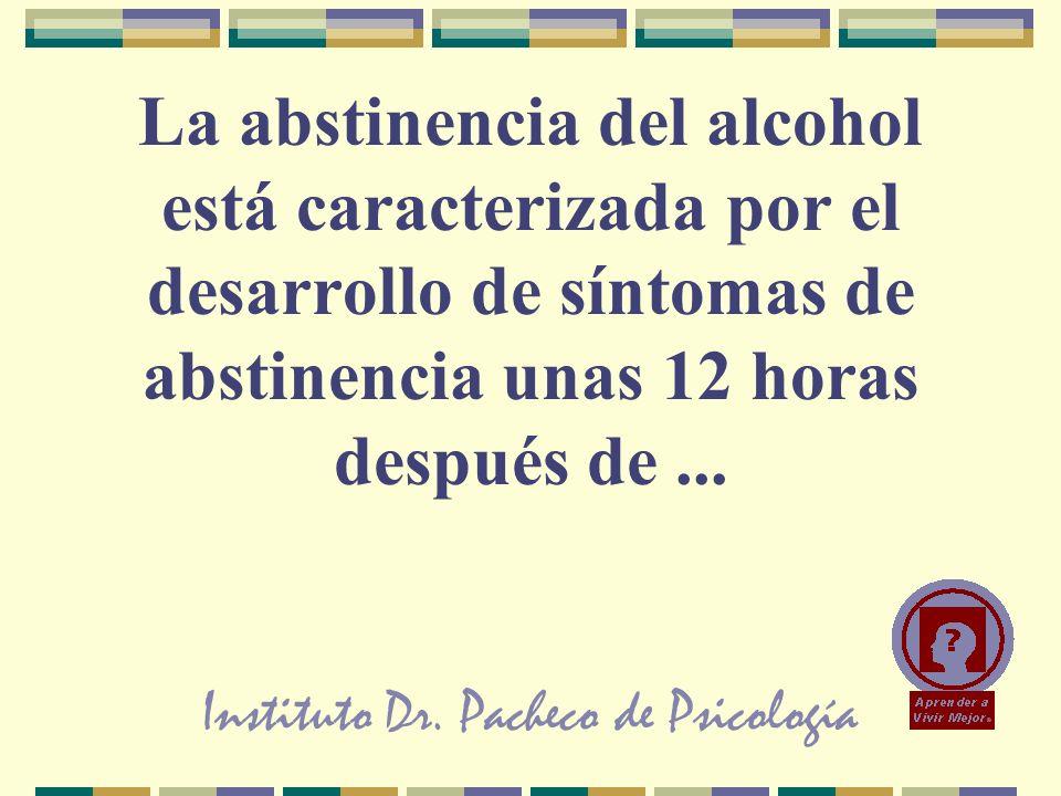 Instituto Dr. Pacheco de Psicología La abstinencia del alcohol está caracterizada por el desarrollo de síntomas de abstinencia unas 12 horas después d