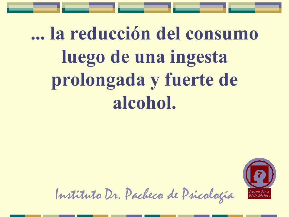 Instituto Dr. Pacheco de Psicología... la reducción del consumo luego de una ingesta prolongada y fuerte de alcohol.
