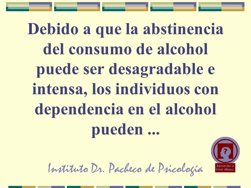 Instituto Dr. Pacheco de Psicología Debido a que la abstinencia del consumo de alcohol puede ser desagradable e intensa, los individuos con dependenci