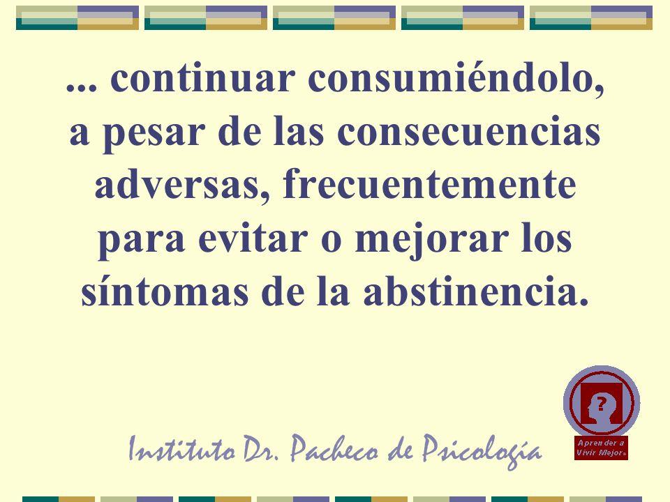 Instituto Dr. Pacheco de Psicología... continuar consumiéndolo, a pesar de las consecuencias adversas, frecuentemente para evitar o mejorar los síntom