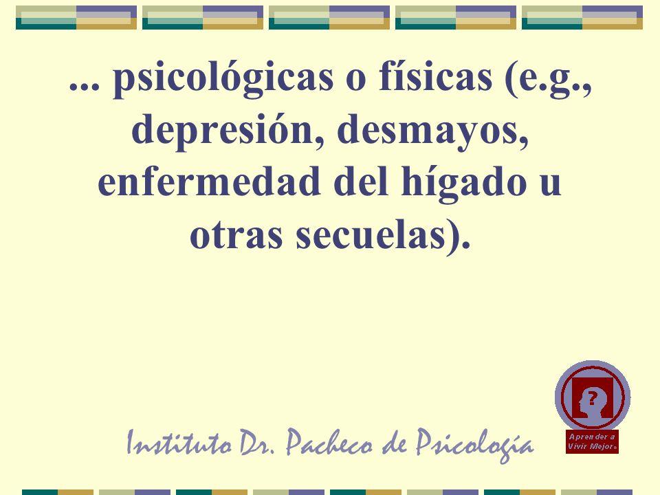 Instituto Dr. Pacheco de Psicología... psicológicas o físicas (e.g., depresión, desmayos, enfermedad del hígado u otras secuelas).