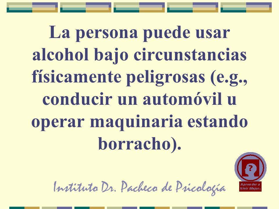 Instituto Dr. Pacheco de Psicología La persona puede usar alcohol bajo circunstancias físicamente peligrosas (e.g., conducir un automóvil u operar maq