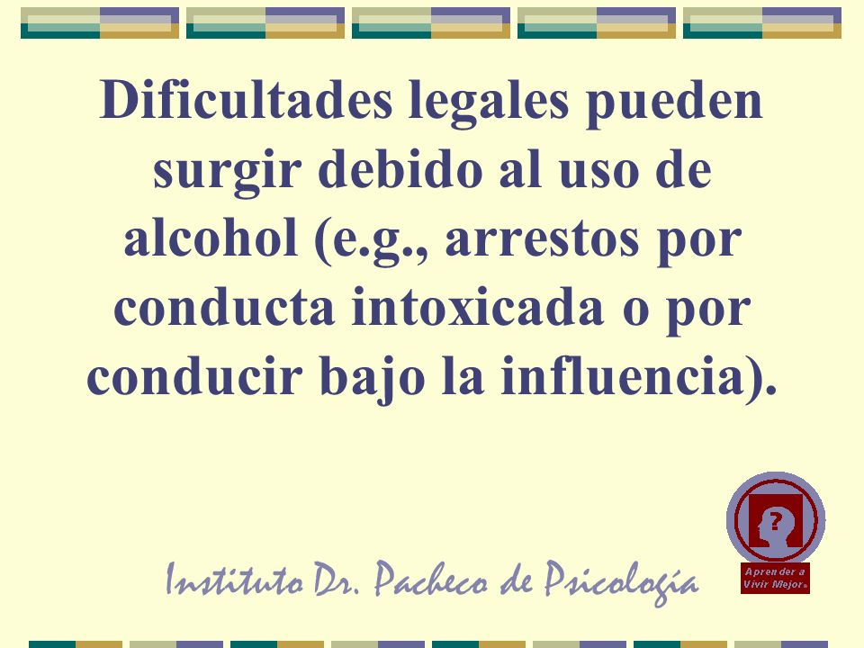 Instituto Dr. Pacheco de Psicología Dificultades legales pueden surgir debido al uso de alcohol (e.g., arrestos por conducta intoxicada o por conducir