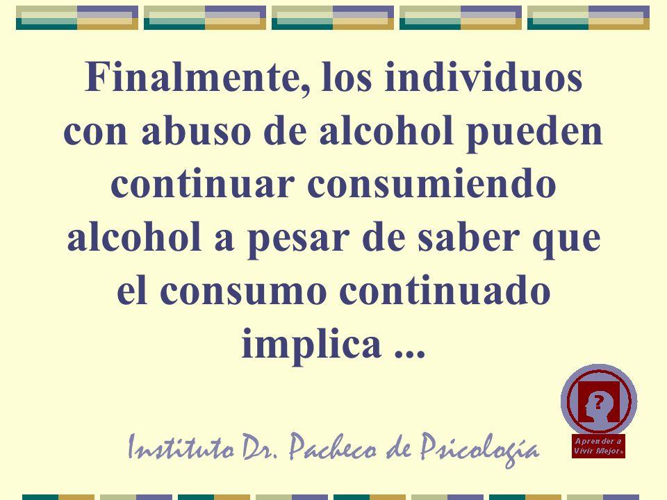 Instituto Dr. Pacheco de Psicología Finalmente, los individuos con abuso de alcohol pueden continuar consumiendo alcohol a pesar de saber que el consu