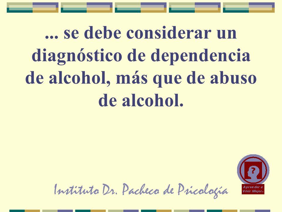Instituto Dr. Pacheco de Psicología... se debe considerar un diagnóstico de dependencia de alcohol, más que de abuso de alcohol.