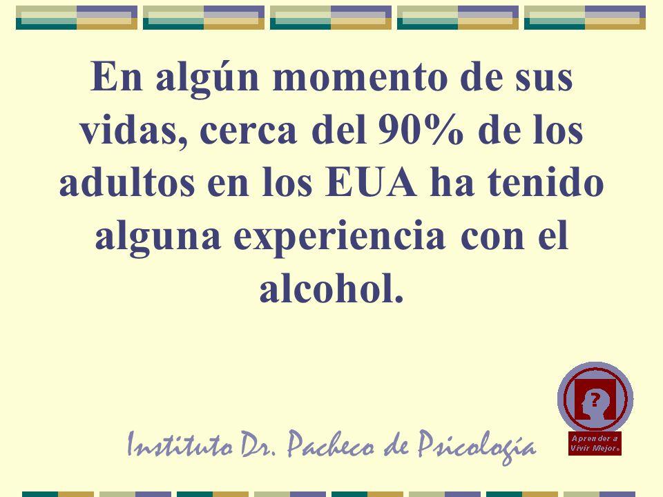 Instituto Dr. Pacheco de Psicología En algún momento de sus vidas, cerca del 90% de los adultos en los EUA ha tenido alguna experiencia con el alcohol