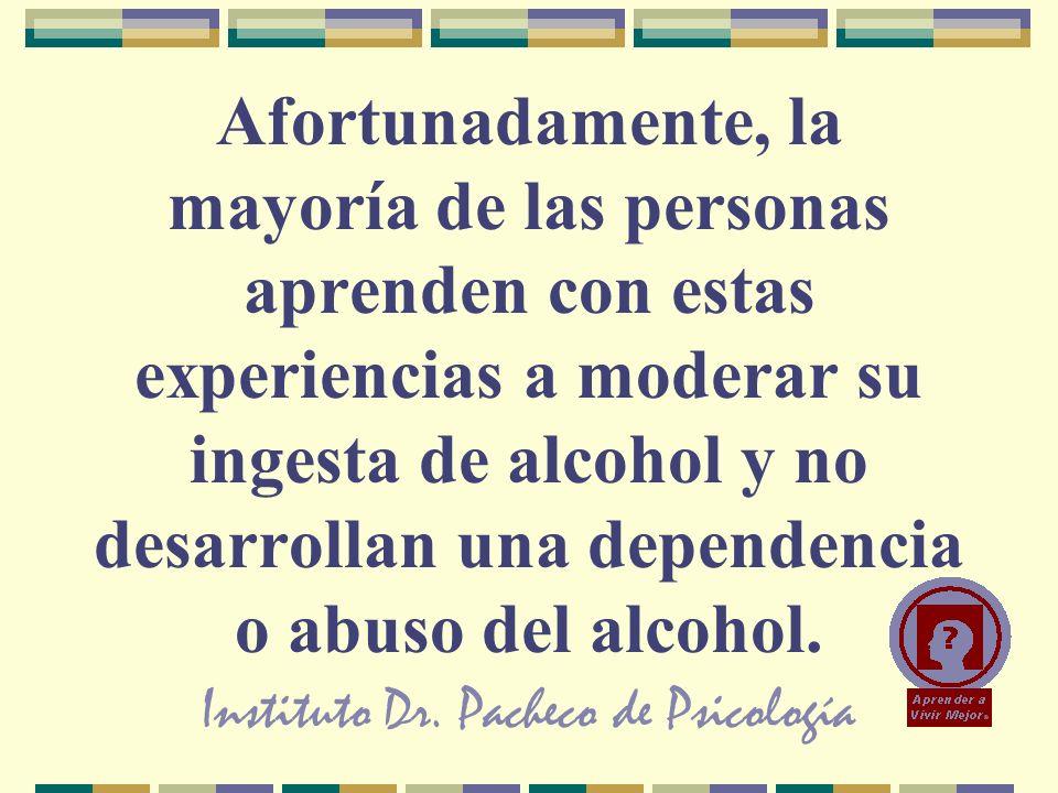 Instituto Dr. Pacheco de Psicología Afortunadamente, la mayoría de las personas aprenden con estas experiencias a moderar su ingesta de alcohol y no d