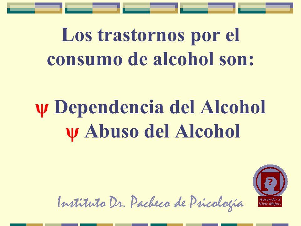 Instituto Dr. Pacheco de Psicología Los trastornos por el consumo de alcohol son: ψ Dependencia del Alcohol ψ Abuso del Alcohol